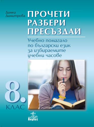 Прочети, разбери, пресъздай. Учебно помагало по български език за избираемите учебни часове за 8. клас