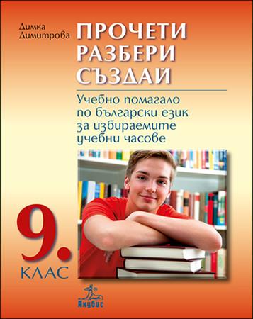 Прочети, разбери, създай. Учебно помагало по български език за избираемите учебни часове за 9. клас