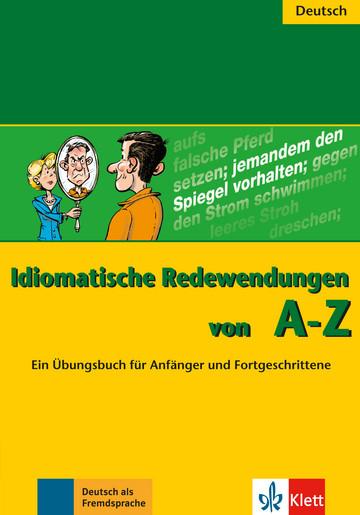 Idiomatische Redewendungen von A - Z Ein Übungsbuch für Anfänger und Fortgeschrittene