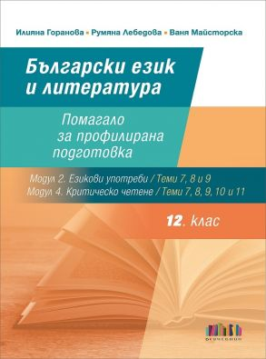 Български език и литература за 12. клас. Помагало за профилирана подготовка (Теми 7, 8 и 9 от Модул 2. Езикови употреби и Теми 7, 8, 9, 10 и 11 от Модул 4. Критическо четене)