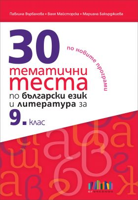 30 тематични теста по български език и литература за 9. клас (по новите програми)